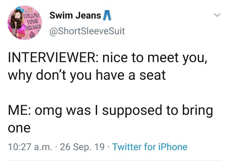 Text - Swim JeansA FOLLOW YOUR DREAMS @ShortSleeveSuit INTERVIEWER: nice to meet you, why don't you have a seat ME: omg was I supposed to bring one 10:27 a.m. · 26 Sep. 19 · Twitter for iPhone