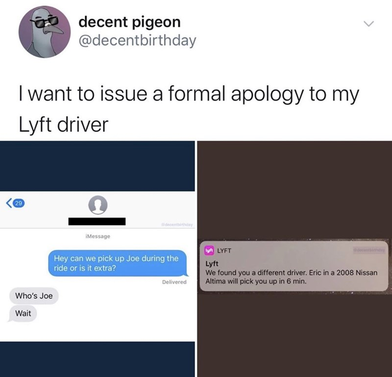 Text - decent pigeon @decentbirthday I want to issue a formal apology to my Lyft driver 29 decentbirthday iMessage lyA LYFT thday Hey can we pick up Joe during the ride or is it extra? Lyft We found you a different driver. Eric in a 2008 Nissan Altima will pick you up in 6 min. Delivered Who's Joe Wait