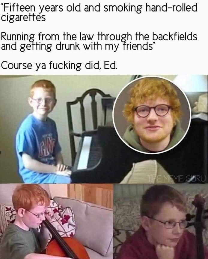 """Photo caption - """"Fifteen years old and smoking hand-rolled cigarettes Running from the law through the backfields and getting drunk with my friends Course ya fucking did, Ed. THE MEME GURU"""
