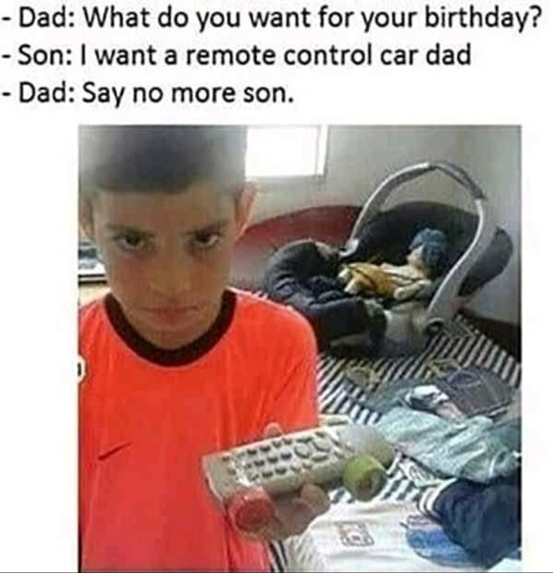 Text - - Dad: What do you want for your birthday? - Son: I want a remote control car dad - Dad: Say no more son.
