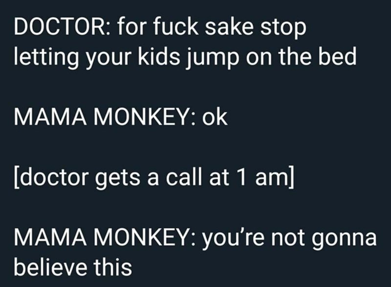 Text - DOCTOR: for fuck sake stop letting your kids jump on the bed MAMA MONKEY: ok [doctor gets a call at 1 am] MAMA MONKEY: you're not gonna believe this