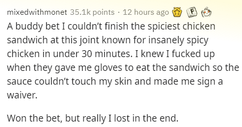Text - mixedwithmonet 35.1k points · 12 hours ago A buddy bet I couldn't finish the spiciest chicken sandwich at this joint known for insanely spicy chicken in under 30 minutes. I knew I fucked up when they gave me gloves to eat the sandwich so the sauce couldn't touch my skin and made me sign a waiver. Won the bet, but really I lost in the end.