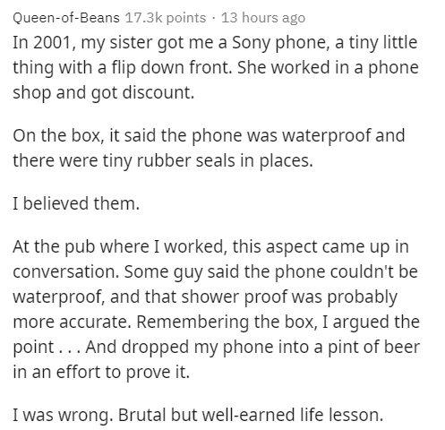 Text - Queen-of-Beans 17.3k points · 13 hours ago In 2001, my sister got me a Sony phone, a tiny little thing with a flip down front. She worked in a phone shop and got discount. On the box, it said the phone was waterproof and there were tiny rubber seals in places. I believed them. At the pub where I worked, this aspect came up in conversation. Some guy said the phone couldn't be waterproof, and that shower proof was probably more accurate. Remembering the box, I argued the point... And droppe