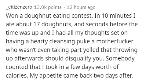 Text - _citizenzero 13.0k points · 12 hours ago Won a doughnut eating contest. In 10 minutes I ate about 17 doughnuts, and seconds before the time was up and I had all my thoughts set on having a hearty cleansing puke a motherfucker who wasn't even taking part yelled that throwing up afterwards should disqualify you. Somebody counted that I took in a few days worth of calories. My appetite came back two days after.