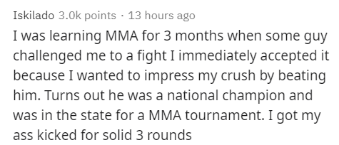 Text - Iskilado 3.0k points · 13 hours ago I was learning MMA for 3 months when some guy challenged me to a fight I immediately accepted it because I wanted to impress my crush by beating him. Turns out he was a national champion and was in the state for a MMA tournament. I got my ass kicked for solid 3 rounds