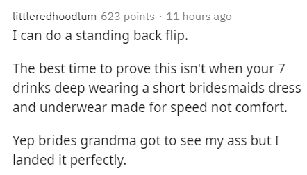 Text - littleredhoodlum 623 points · 11 hours ago I can do a standing back flip. The best time to prove this isn't when your 7 drinks deep wearing a short bridesmaids dress and underwear made for speed not comfort. Yep brides grandma got to see my ass but I landed it perfectly.