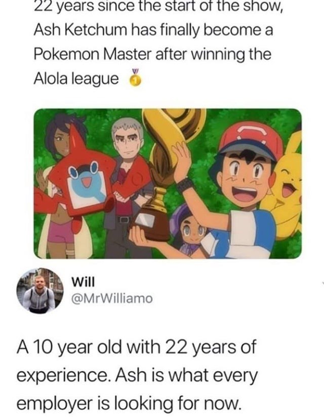 Text - 22 years since the start of the show, Ash Ketchum has finally become a Pokemon Master after winning the Alola league Will @MrWilliamo A 10 year old with 22 years of experience. Ash is what every employer is looking for now.