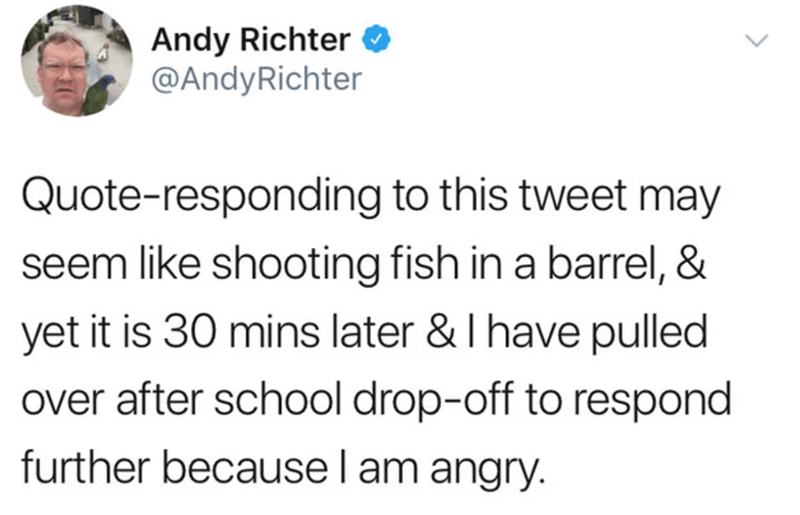 Text - Andy Richter O @AndyRichter Quote-responding to this tweet may seem like shooting fish in a barrel, & yet it is 30 mins later & I have pulled over after school drop-off to respond further becausel am angry.