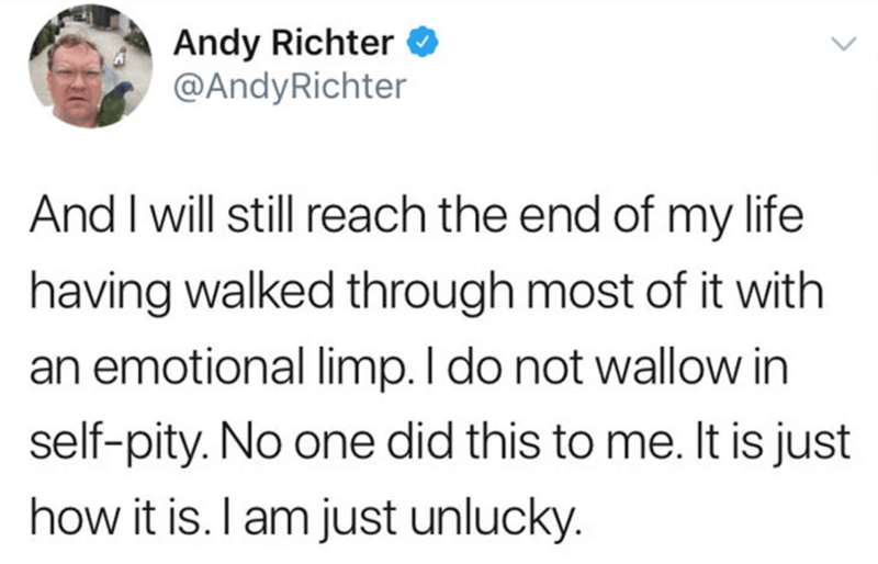 Text - Andy Richter O @AndyRichter And I will still reach the end of my life having walked through most of it with an emotional limp. I do not wallow in self-pity. No one did this to me. It is just how it is. I am just unlucky.