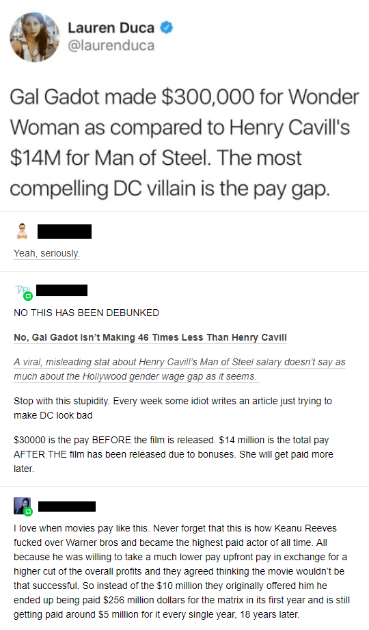 Text - Lauren Duca @laurenduca Gal Gadot made $300,000 for Wonder Woman as compared to Henry Cavill's $14M for Man of Steel. The most compelling DC villain is the pay gap. Yeah, seriously. TAR NO THIS HAS BEEN DEBUNKED No, Gal Gadot Isn't Making 46 Times Less Than Henry Cavill A viral, misleading stat about Henry Cavill's Man of Steel salary doesn't say as much about the Hollywood gender wage gap as it seems. Stop with this stupidity. Every week some idiot writes an article just trying to make D