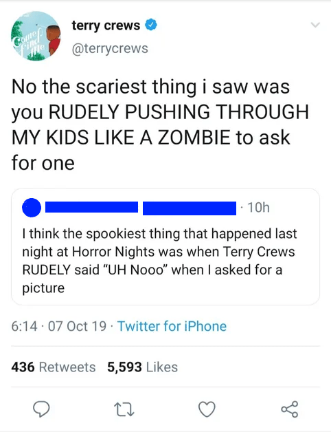 """Text - terry crews @terrycrews No the scariest thing i saw was you RUDELY PUSHING THROUGH MY KIDS LIKE A ZOMBIE to ask for one 10h I think the spookiest thing that happened last night at Horror Nights was when Terry Crews RUDELY said """"UH Nooo"""" when I asked for a picture 6:14 · 07 Oct 19 · Twitter for iPhone 436 Retweets 5,593 Likes"""