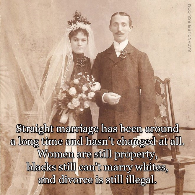 Photograph - Straight marriage has been around a long time and hasn't changed at all. Women are still property, blacks still can't marry whites, and divorce is still illegal. SADANDU SELESS.COM