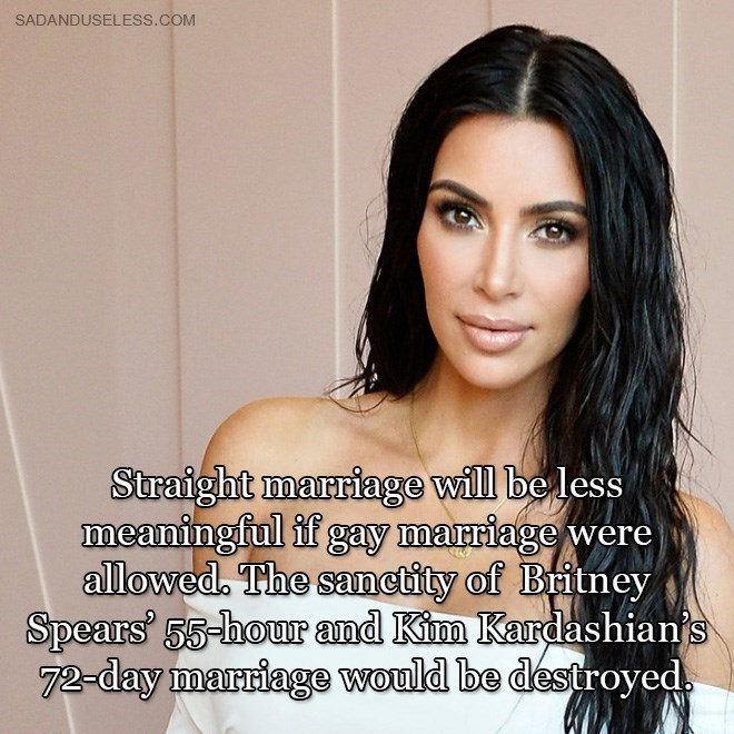 Hair - SADANDUSELESS.COM Straight marriage will be less meaningful if gay marriage were allowed. The sanctity of Britney Spears 55-hour and Kim Kardashian's 72-day marriage would be destroyed.
