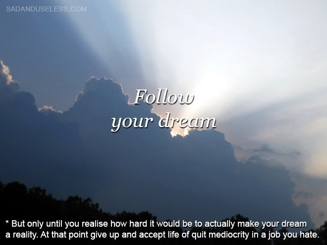 Sky - SADANDUSELESS.COM Follow your dream * But only until you realise how hard it would be to actually make your dream a reality. At that point give up and accept life of quit mediocrity in a job you hate.