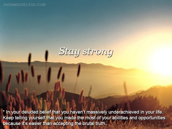 Sky - SADANDUSELESS.COM Stay strong *In your deluded belief that you haven't massively underachieved in your life. Keep telling yourself that you made the most of your abilities and opportunities because it's easier than accepting the brutal truth.