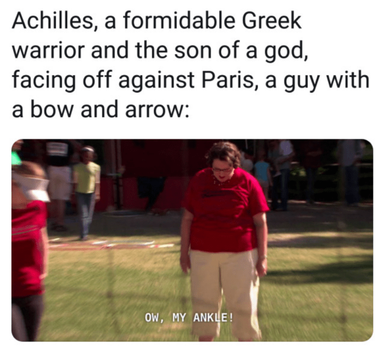 Text - Achilles, a formidable Greek warrior and the son of a god, facing off against Paris, a guy with a bow and arrow: OW, MY ANKLE!