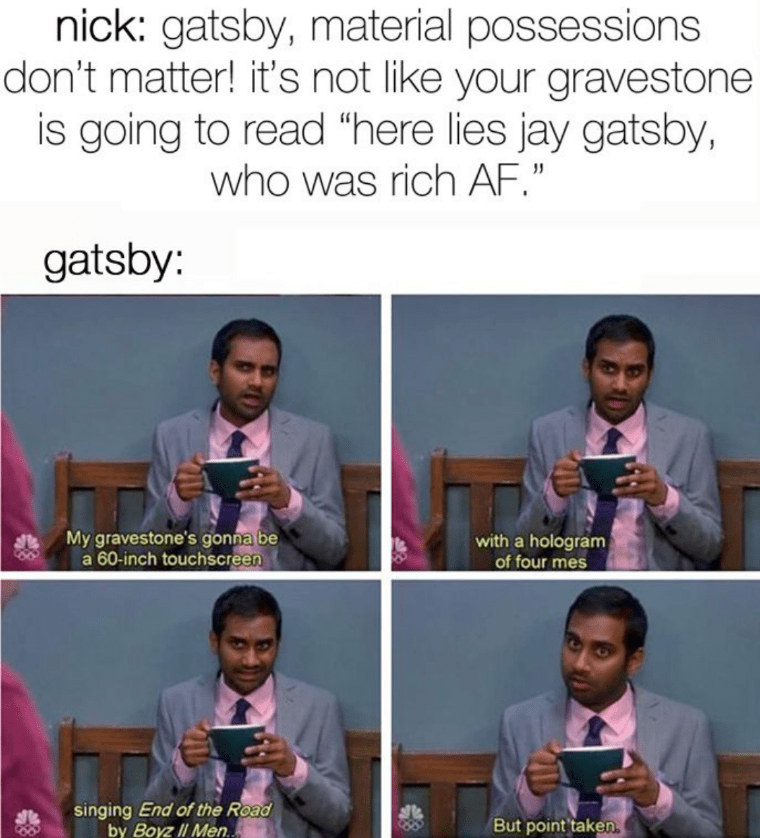 """Photography - nick: gatsby, material possessions don't matter! it's not like your gravestone is going to read """"here lies jay gatsby, who was rich AF."""" gatsby: My gravestone's gonna be a 60-inch touchscreen with a hologram of four mes singing End of the Road by Boyz II Men.. But point taken."""