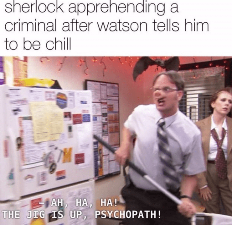 Text - sherlock apprehending a criminal after watson tells him to be chill AH, HA, HA! THE JIG IS UP, PSYCHOPATH!