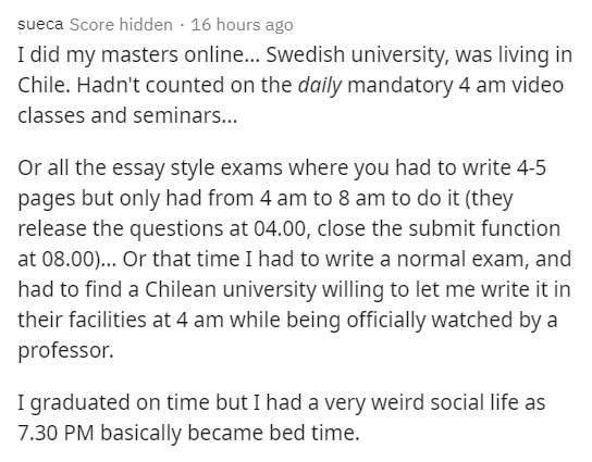 Text - sueca Score hidden · 16 hours ago I did my masters online... Swedish university, was living in Chile. Hadn't counted on the daily mandatory 4 am video classes and seminars... Or all the essay style exams where you had to write 4-5 pages but only had from 4 am to 8 am to do it (they release the questions at 04.00, close the submit function at 08.00)... Or that time I had to write a normal exam, and had to find a Chilean university willing to let me write it in their facilities at 4 am whil