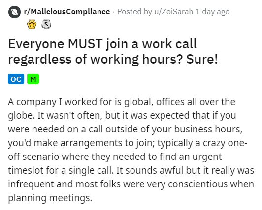 Text - r/MaliciousCompliance · Posted by u/ZoiSarah 1 day ago Everyone MUST join a work call regardless of working hours? Sure! oc M A company I worked for is global, offices all over the globe. It wasn't often, but it was expected that if you were needed on a call outside of your business hours, you'd make arrangements to join; typically a crazy one- off scenario where they needed to find an urgent timeslot for a single call. It sounds awful but it really was infrequent and most folks were very