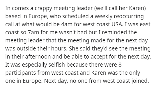 Text - In comes a crappy meeting leader (we'll call her Karen) based in Europe, who scheduled a weekly reoccurring call at what would be 4am for west coast USA. I was east coast so 7am for me wasn't bad but I reminded the meeting leader that the meeting made for the next day was outside their hours. She said they'd see the meeting in their afternoon and be able to accept for the next day. It was especially selfish because there were 8 participants from west coast and Karen was the only one in Eu