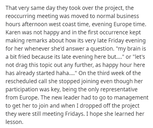 """Text - That very same day they took over the project, the reoccurring meeting was moved to normal business hours afternoon west coast time, evening Europe time. Karen was not happy and in the first occurrence kept making remarks about how its very late Friday evening for her whenever she'd answer a question. """"my brain is a bit fried because its late evening here but.."""" or """"let's not drag this topic out any further, as happy hour here has already started haha.."""" On the third week of the reschedul"""