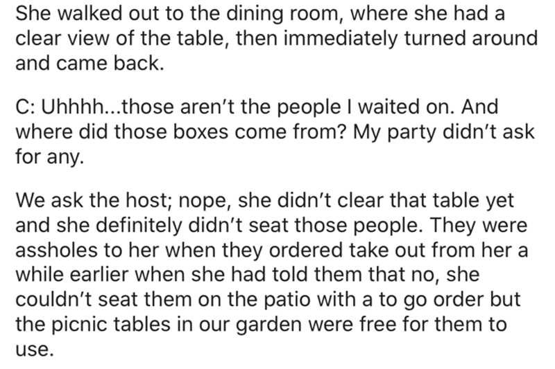 Text - She walked out to the dining room, where she had a clear view of the table, then immediately turned around and came back. C: Uhhhh...those aren't the people I waited on. And where did those boxes come from? My party didn't ask for any. We ask the host; nope, she didn't clear that table yet and she definitely didn't seat those people. They were assholes to her when they ordered take out from her a while earlier when she had told them that no, she couldn't seat them on the patio with a to g