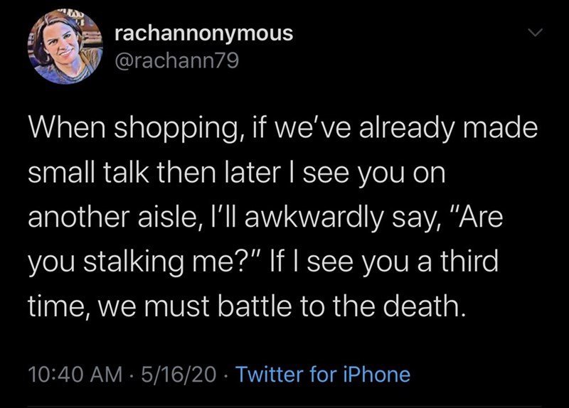 """Text - rachannonymous @rachann79 When shopping, if we've already made small talk then later I see you on another aisle, I'll awkwardly say, """"Are you stalking me?"""" If I see you a third time, we must battle to the death. 10:40 AM · 5/16/20 · Twitter for iPhone"""