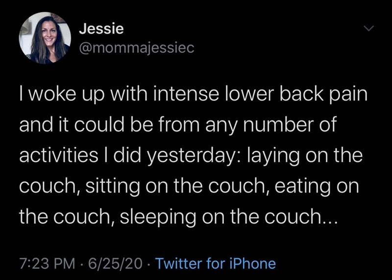 Text - Jessie @mommajessiec I woke up with intense lower back pain and it could be from any number of activities I did yesterday: laying on the couch, sitting on the couch, eating on the couch, sleeping on the couch... 7:23 PM · 6/25/20 · Twitter for iPhone
