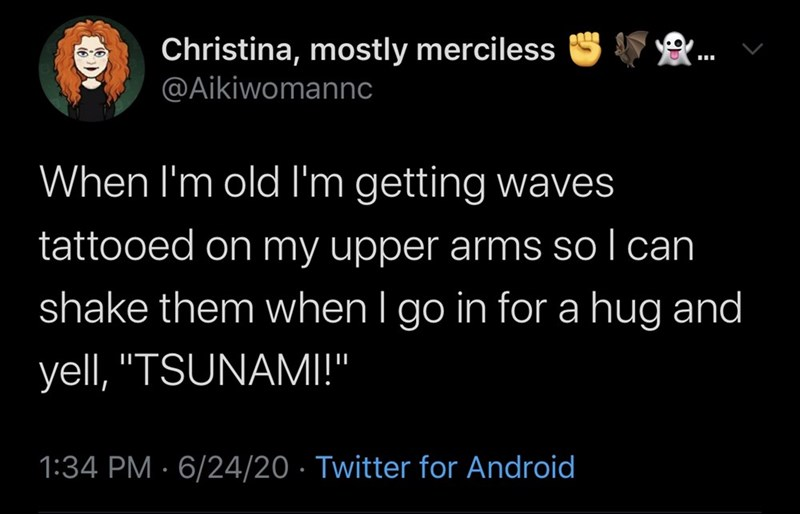"""Text - Christina, mostly merciless @Aikiwomannc ... When l'm old I'm getting waves tattooed on my upper arms so I can shake them when I go in for a hug and yell, """"TSUNAMI!"""" 1:34 PM · 6/24/20 · Twitter for Android"""