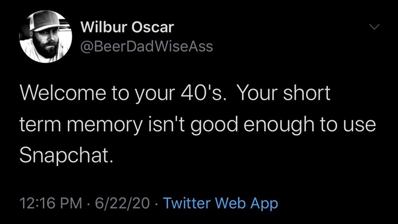Text - Wilbur Oscar @BeerDadWiseAss Welcome to your 40's. Your short term memory isn't good enough to use Snapchat. 12:16 PM · 6/22/20 · Twitter Web App