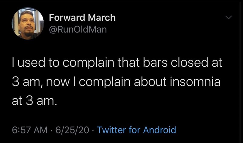 Text - Forward March @RunOldMan I used to complain that bars closed at 3 am, now I complain about insomnia at 3 am. 6:57 AM · 6/25/20 · Twitter for Android