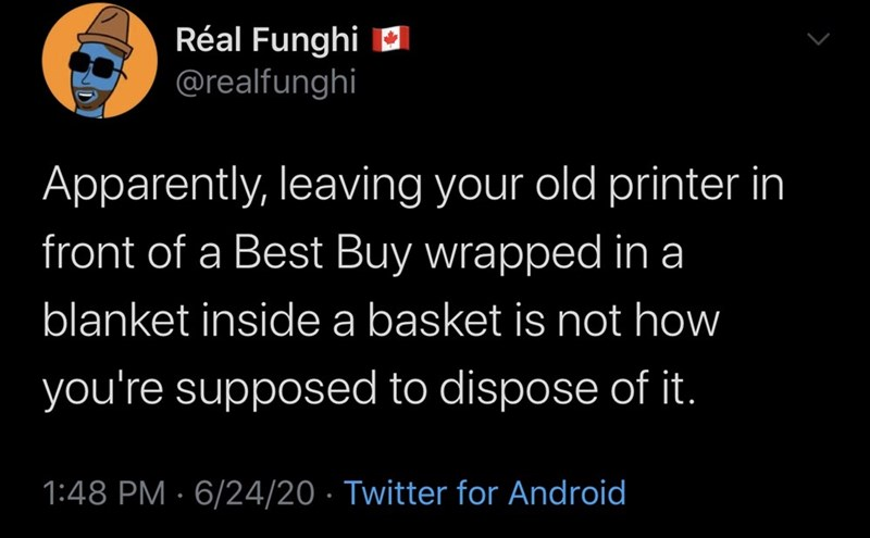Text - Réal Funghi a @realfunghi Apparently, leaving your old printer in front of a Best Buy wrapped in a blanket inside a basket is not how you're supposed to dispose of it. 1:48 PM · 6/24/20 · Twitter for Android