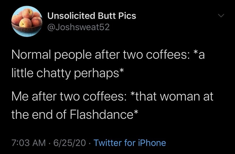 Text - Unsolicited Butt Pics @Joshsweat52 Normal people after two coffees: *a little chatty perhaps* Me after two coffees: *that woman at the end of Flashdance* 7:03 AM · 6/25/20 · Twitter for iPhone