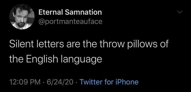 Text - Eternal Samnation @portmanteauface Silent letters are the throw pillows of the English language 12:09 PM · 6/24/20 · Twitter for iPhone