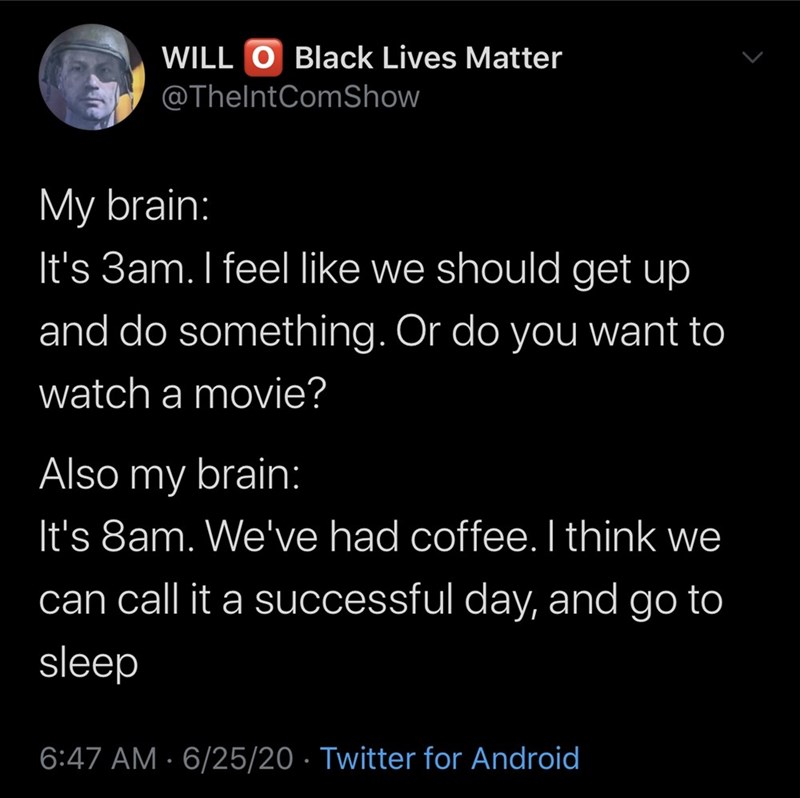 Text - WILL O Black Lives Matter @ThelntComShow My brain: It's 3am. I feel like we should get up and do something. Or do you want to watch a movie? Also my brain: It's 8am. We've had coffee. I think we can call it a successful day, and go to sleep 6:47 AM · 6/25/20 · Twitter for Android