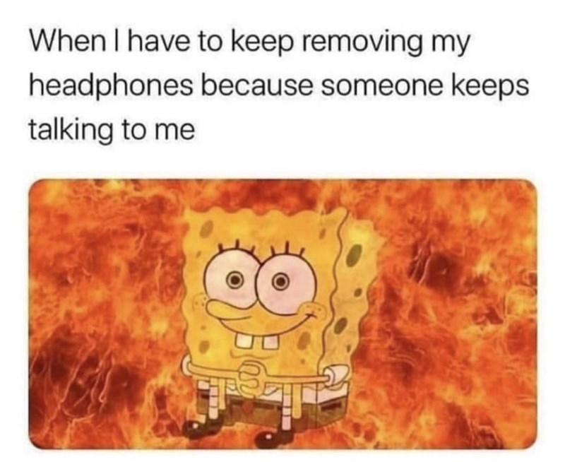 Text - When I have to keep removing my headphones because someone keeps talking to me
