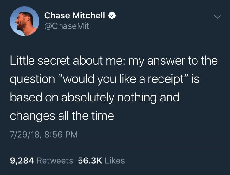 "Funny tweet that reads, ""Little secret about me: my answer to the question 'would you like a receipt' is based on absolutely nothing and changes all the time"""
