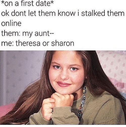 Text - Face - *on a first date* ok dont let them know i stalked them online them: my aunt-- me: theresa or sharon