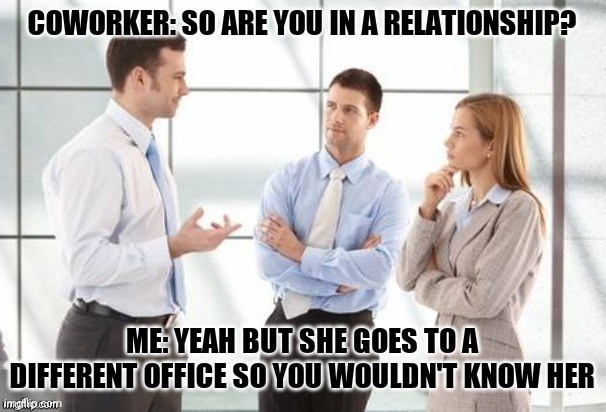 Text - Job - COWORKER: SO ARE YOU IN A RELATIONSHIP? MEYEAH BUT SHE GOES TO A DIFFERENT OFFICE SOYOU WOULDN'T KNOW HER imgflip.com