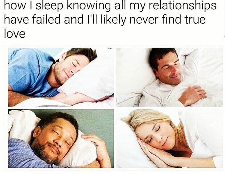 Text - Facial expression - how I sleep knowing all my relationships have failed and l'll likely never find true love