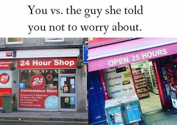 """Text - Building - You vs. the guy she told you not to worry about. susement Arcade 24 Hour Shop OPEN 25 HOURS 24 24 -News & es MO Of Licence Convenience Store Pay Point 140 Newspapers & Magazines Off Sales Pay Pont Hot Food & Drink Sandwiches Amusement Arcade """"- oyster Top-Up 24 bara TOata Company"""