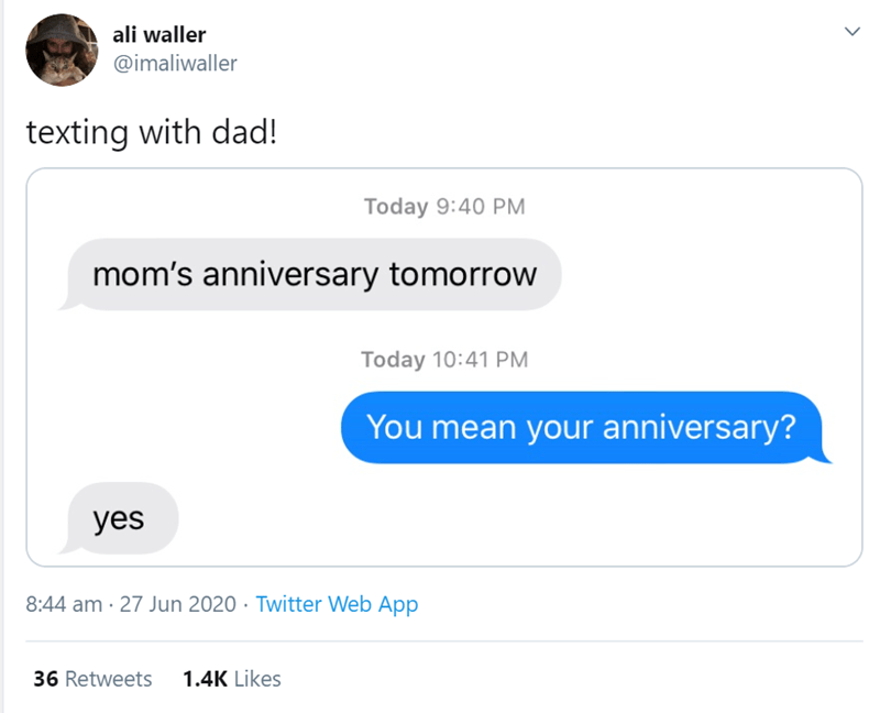 Text - ali waller @imaliwaller texting with dad! Today 9:40 PM mom's anniversary tomorrow Today 10:41 PM You mean your anniversary? yes 8:44 am · 27 Jun 2020 · Twitter Web App 36 Retweets 1.4K Likes >