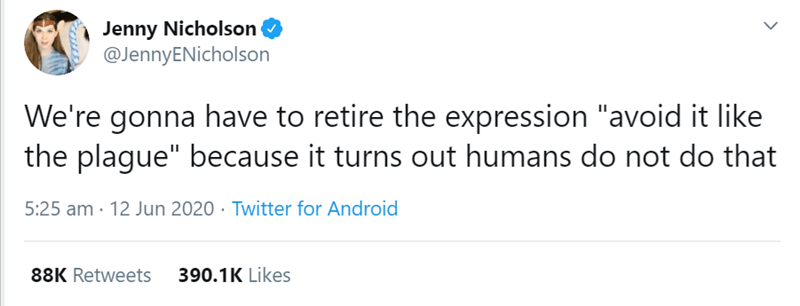 """Text - Jenny Nicholson O @JennyENicholson We're gonna have to retire the expression """"avoid it like the plague"""" because it turns out humans do not do that 5:25 am · 12 Jun 2020 · Twitter for Android 88K Retweets 390.1K Likes"""