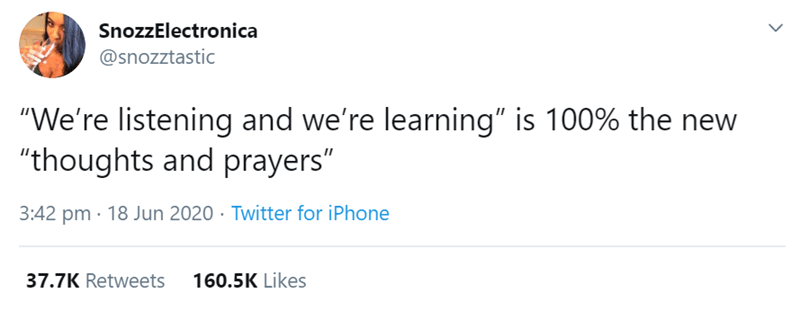 """Text - SnozzElectronica @snozztastic """"We're listening and we're learning"""" is 100% the new """"thoughts and prayers"""" 3:42 pm · 18 Jun 2020 · Twitter for iPhone 37.7K Retweets 160.5K Likes"""