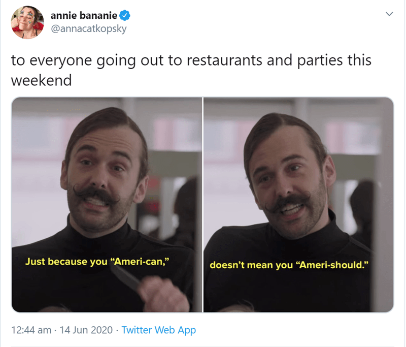 """Face - annie bananie O @annacatkopsky to everyone going out to restaurants and parties this weekend Just because you """"Ameri-can,"""" doesn't mean you """"Ameri-should."""" 12:44 am · 14 Jun 2020 · Twitter Web App"""