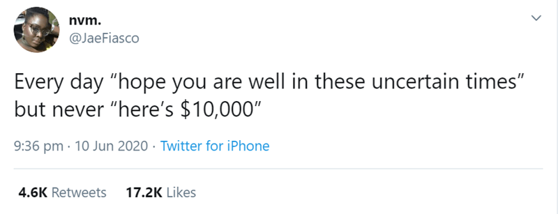 """Text - nvm. @JaeFiasco Every day """"hope you are well in these uncertain times"""" but never """"here's $10,000"""" 9:36 pm · 10 Jun 2020 · Twitter for iPhone 4.6K Retweets 17.2K Likes"""