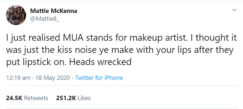 Text - Mattie McKenna @Mattie8_ I just realised MUA stands for makeup artist. I thought it was just the kiss noise ye make with your lips after they put lipstick on. Heads wrecked 12:19 am - 18 May 2020 · Twitter for iPhone 24.5K Retweets 251.2K Likes