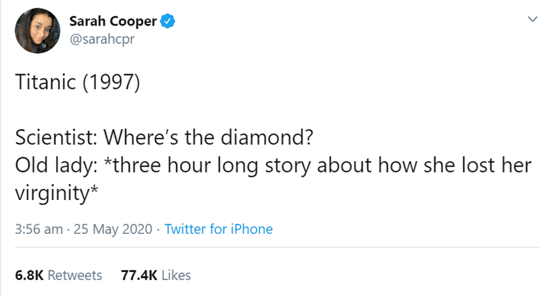 Text - Sarah Cooper @sarahcpr Titanic (1997) Scientist: Where's the diamond? Old lady: *three hour long story about how she lost her virginity* 3:56 am · 25 May 2020 · Twitter for iPhone 6.8K Retweets 77.4K Likes >