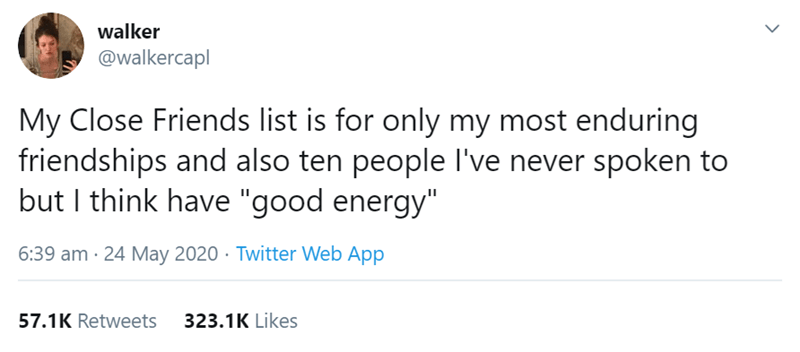 """Text - walker @walkercapl My Close Friends list is for only my most enduring friendships and also ten people l've never spoken to but I think have """"good energy"""" 6:39 am · 24 May 2020 · Twitter Web App 57.1K Retweets 323.1K Likes >"""